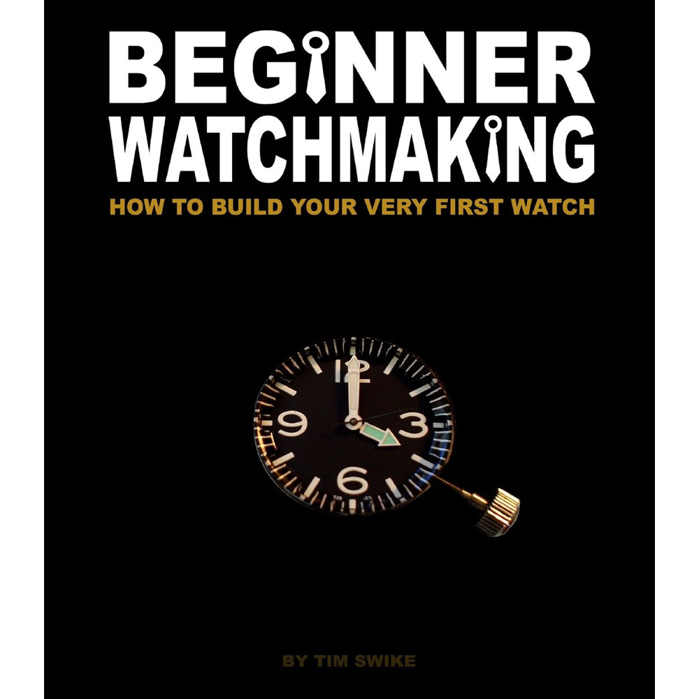 Beginner Watchmaking: How to Build Your Very First Watch by Tim Swike
